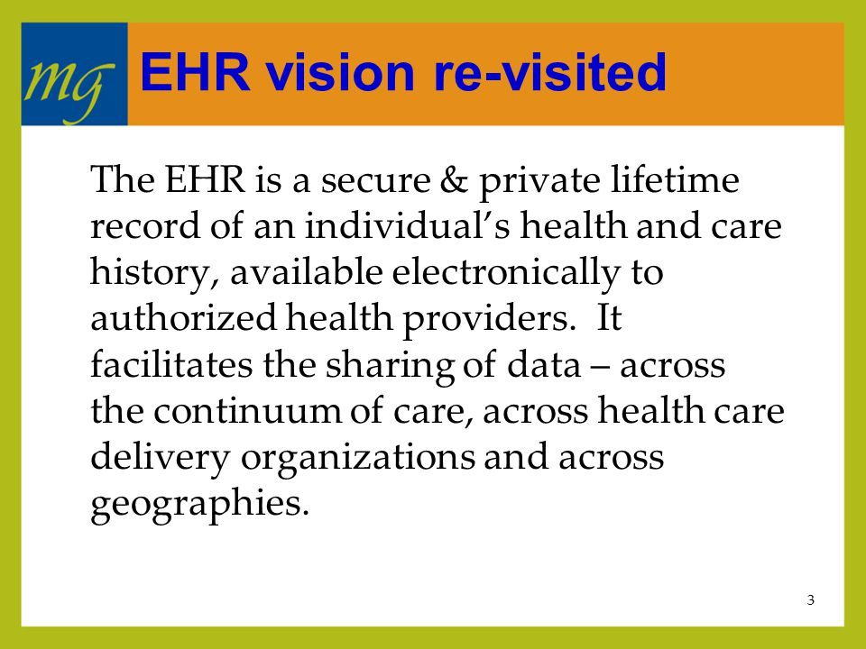 3 EHR vision re-visited The EHR is a secure & private lifetime record of an individual's health and care history, available electronically to authorized health providers.