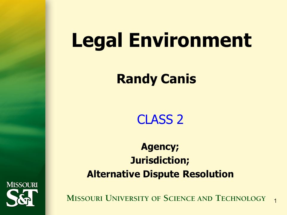 1 CLASS 2 Agency; Jurisdiction; Alternative Dispute Resolution Legal Environment Randy Canis