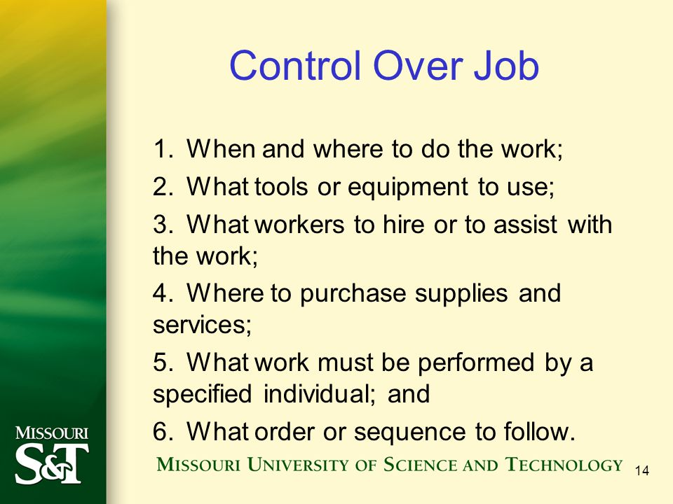 Control Over Job 1.When and where to do the work; 2.What tools or equipment to use; 3.What workers to hire or to assist with the work; 4.Where to purc