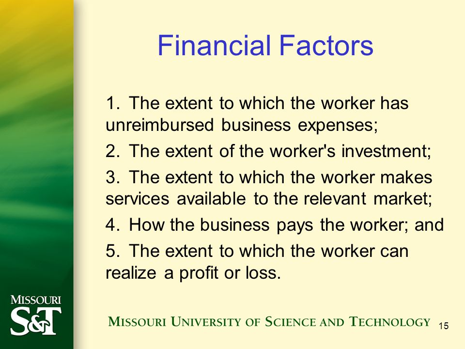 Financial Factors 1.The extent to which the worker has unreimbursed business expenses; 2.The extent of the worker's investment; 3.The extent to which