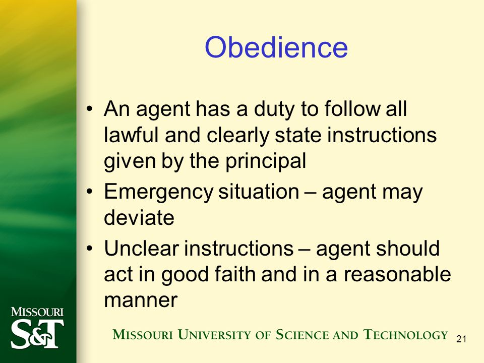 21 Obedience An agent has a duty to follow all lawful and clearly state instructions given by the principal Emergency situation – agent may deviate Un