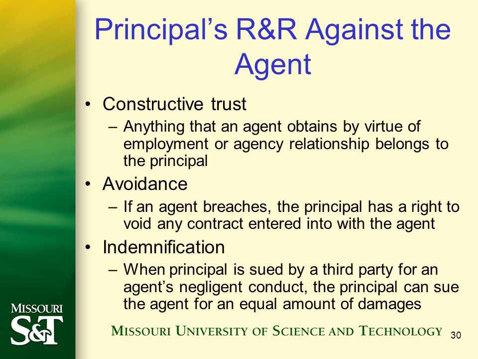 30 Principal's R&R Against the Agent Constructive trust –Anything that an agent obtains by virtue of employment or agency relationship belongs to the