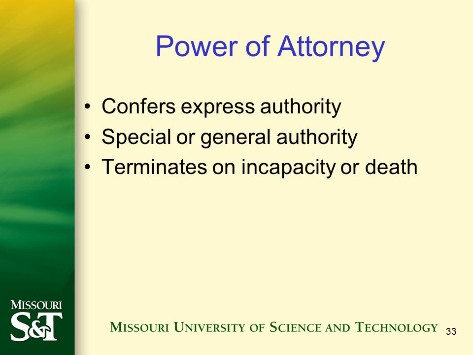33 Power of Attorney Confers express authority Special or general authority Terminates on incapacity or death
