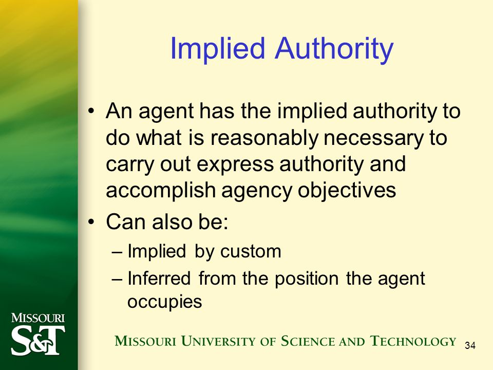 34 Implied Authority An agent has the implied authority to do what is reasonably necessary to carry out express authority and accomplish agency object