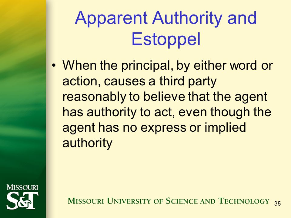 35 Apparent Authority and Estoppel When the principal, by either word or action, causes a third party reasonably to believe that the agent has authori