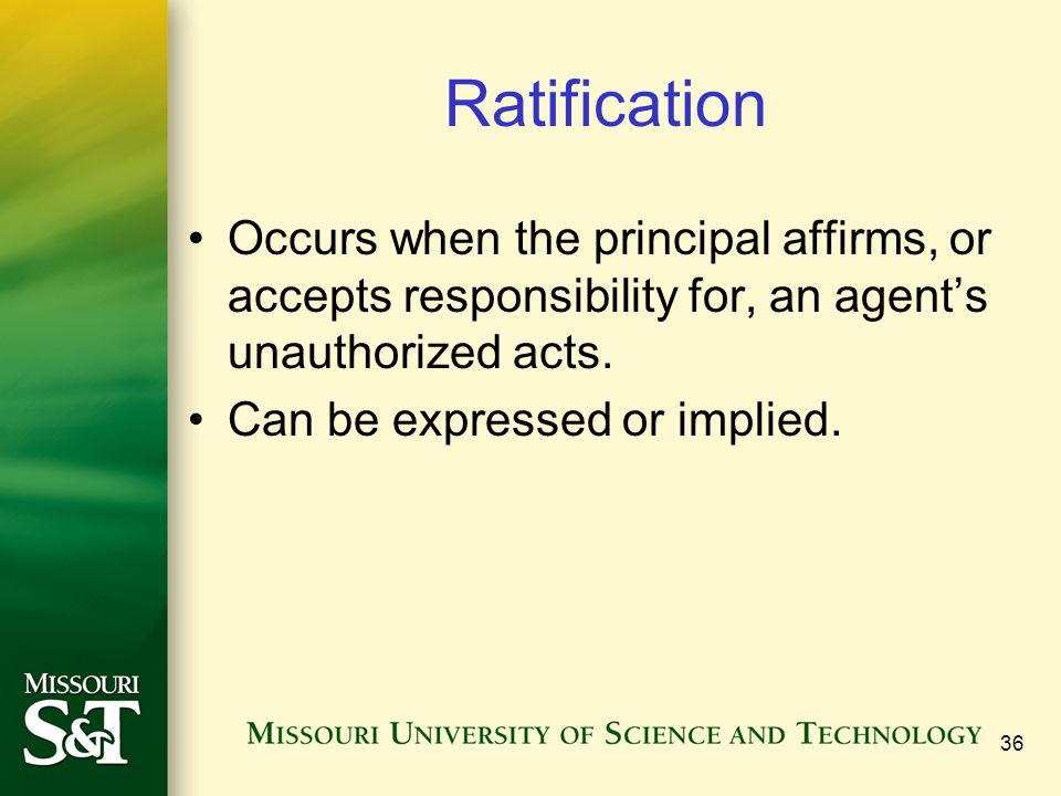 36 Ratification Occurs when the principal affirms, or accepts responsibility for, an agent's unauthorized acts. Can be expressed or implied.