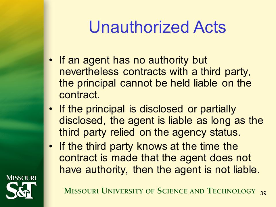 39 Unauthorized Acts If an agent has no authority but nevertheless contracts with a third party, the principal cannot be held liable on the contract.