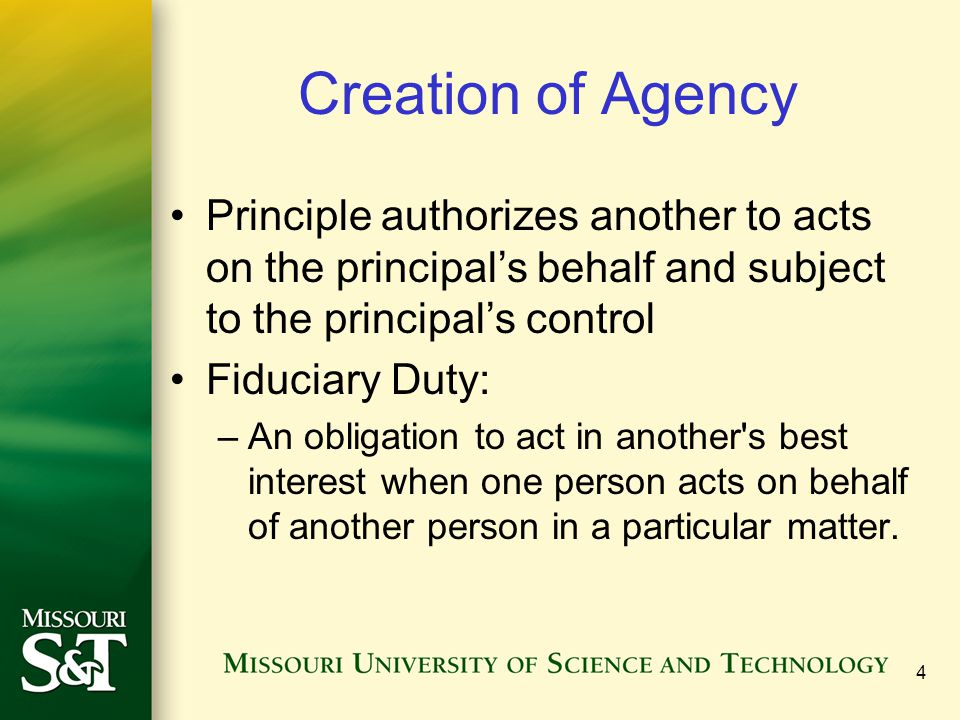 Creation of Agency Principle authorizes another to acts on the principal's behalf and subject to the principal's control Fiduciary Duty: –An obligatio