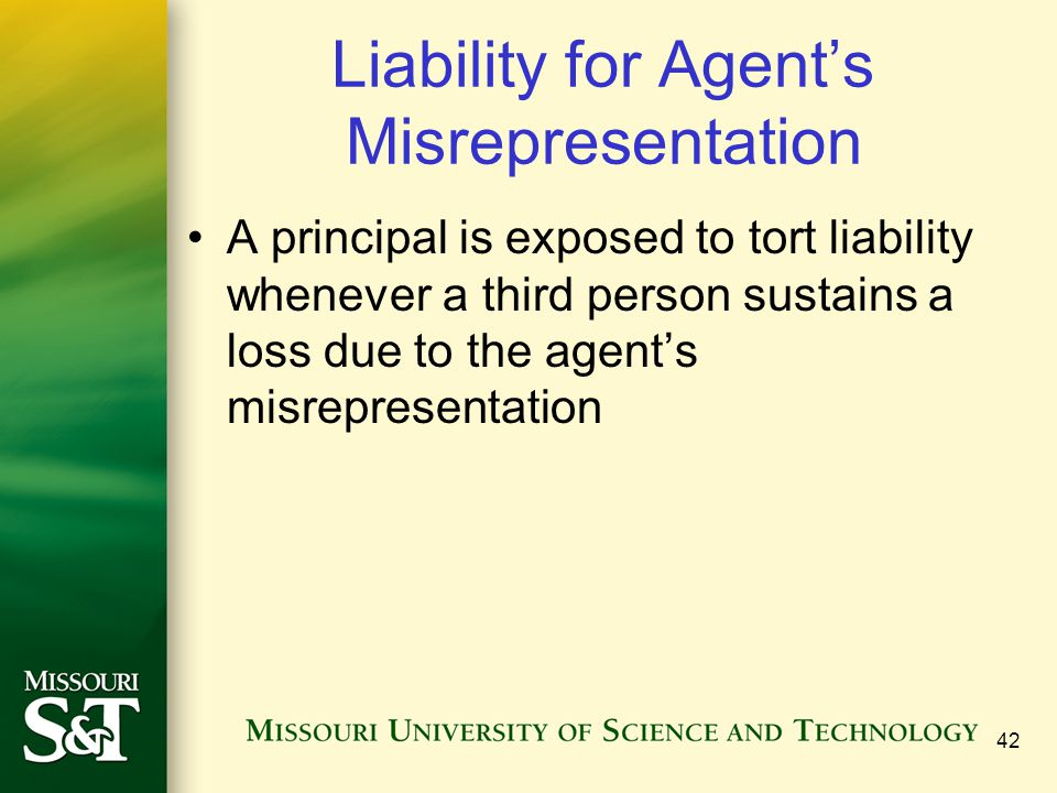 42 Liability for Agent's Misrepresentation A principal is exposed to tort liability whenever a third person sustains a loss due to the agent's misrepr