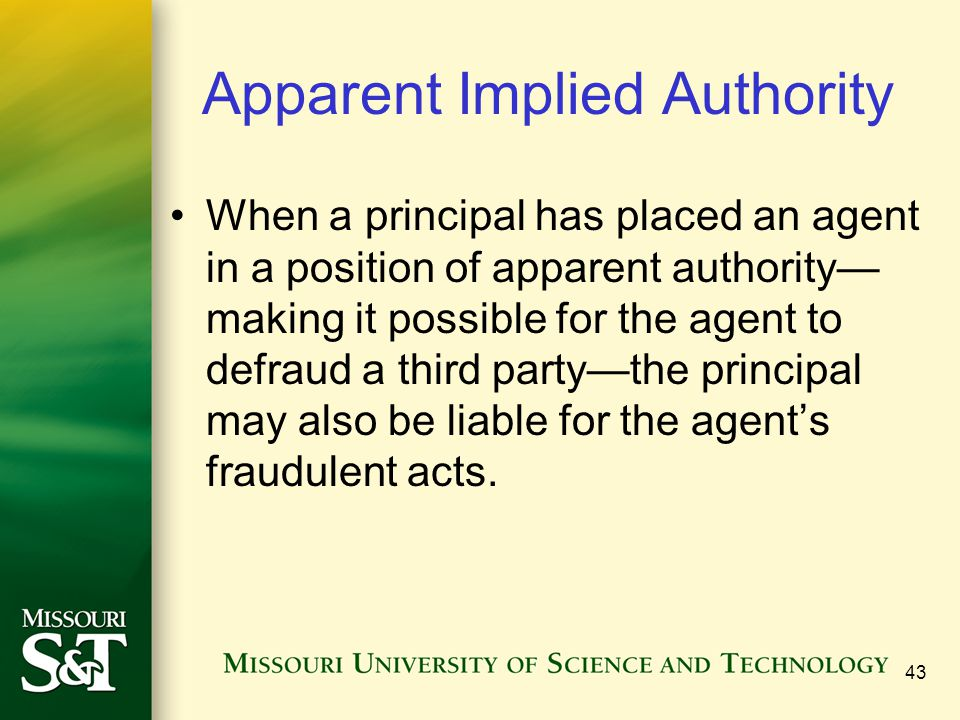 43 Apparent Implied Authority When a principal has placed an agent in a position of apparent authority— making it possible for the agent to defraud a