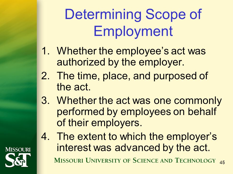 45 Determining Scope of Employment 1.Whether the employee's act was authorized by the employer. 2.The time, place, and purposed of the act. 3.Whether