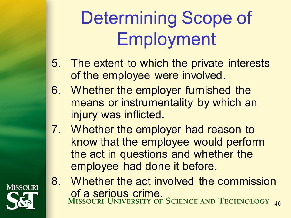 46 Determining Scope of Employment 5.The extent to which the private interests of the employee were involved. 6.Whether the employer furnished the mea