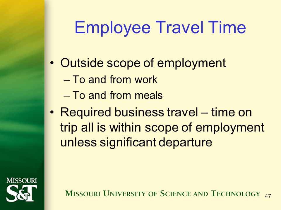 47 Employee Travel Time Outside scope of employment –To and from work –To and from meals Required business travel – time on trip all is within scope o