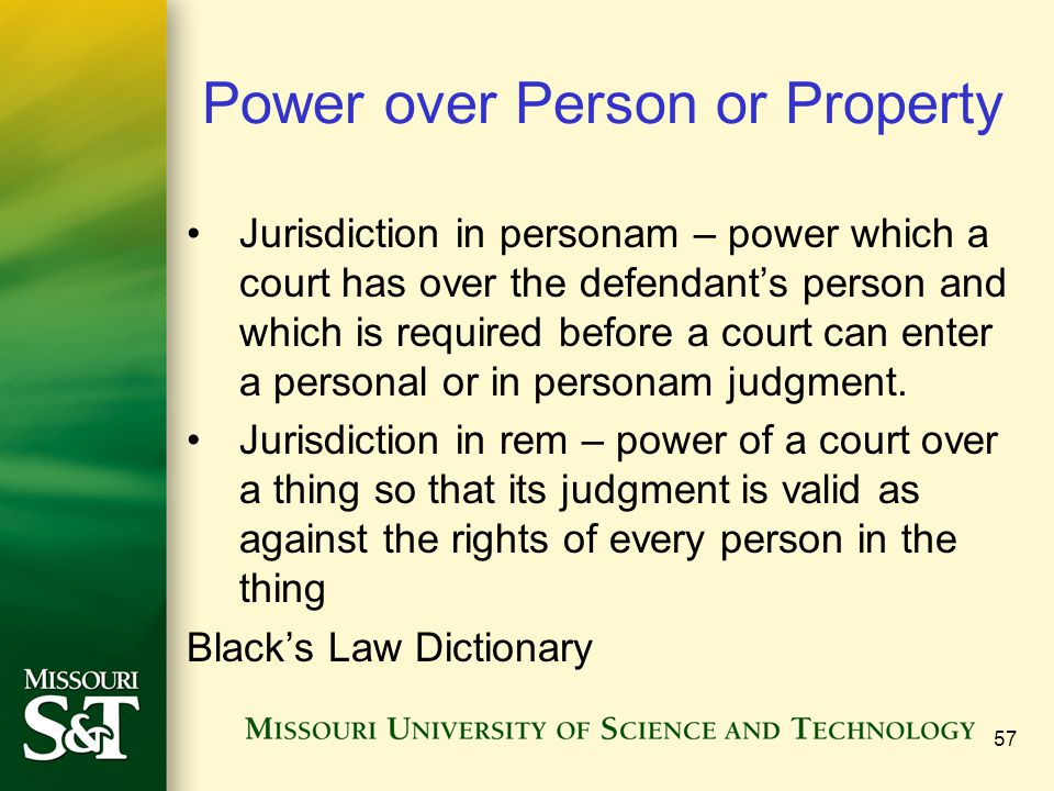 57 Power over Person or Property Jurisdiction in personam – power which a court has over the defendant's person and which is required before a court c