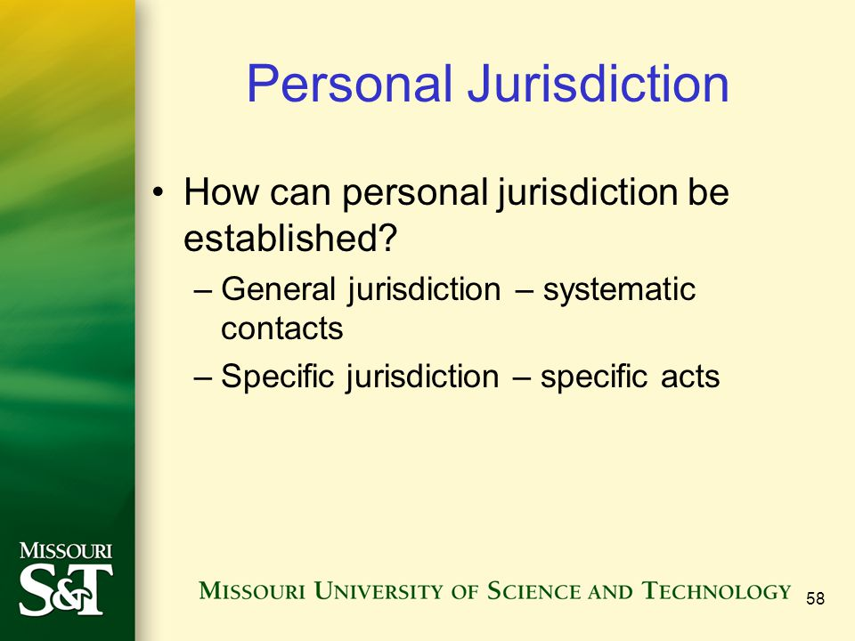 58 Personal Jurisdiction How can personal jurisdiction be established? –General jurisdiction – systematic contacts –Specific jurisdiction – specific a