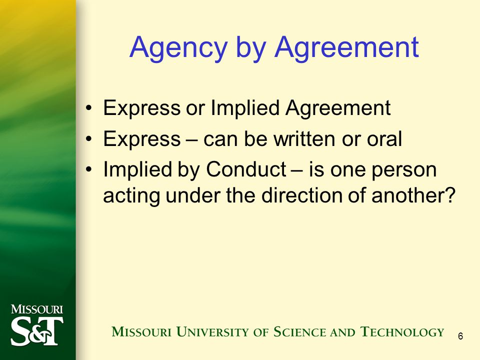 7 Agency by Ratification A person who is not an agent may make a contract on behalf of another If the principal approves or affirms the the contract by word or by action, an agency relationship is created by ratification.