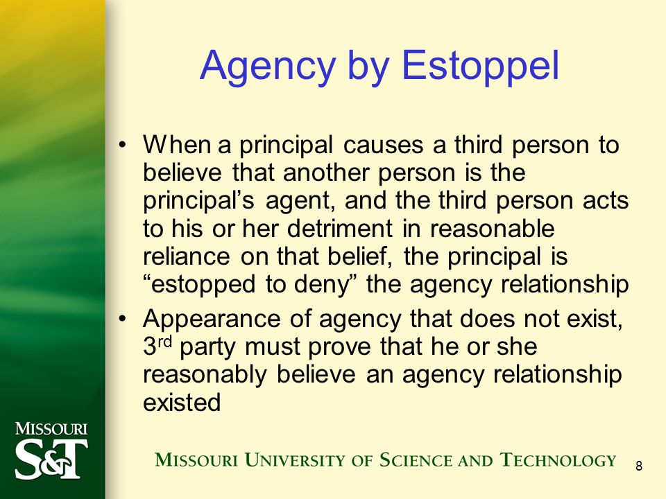 9 Agency by Operation of Law Family relationships –Basic necessities –Social policy of promoting the general welfare of the spouse Emergency situations –Failure to act outside scope of authority would cause the principal substantial loss