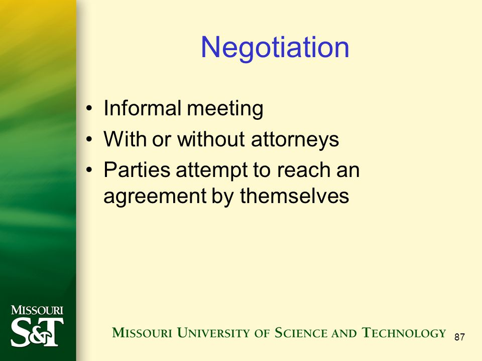 Negotiation Informal meeting With or without attorneys Parties attempt to reach an agreement by themselves 87