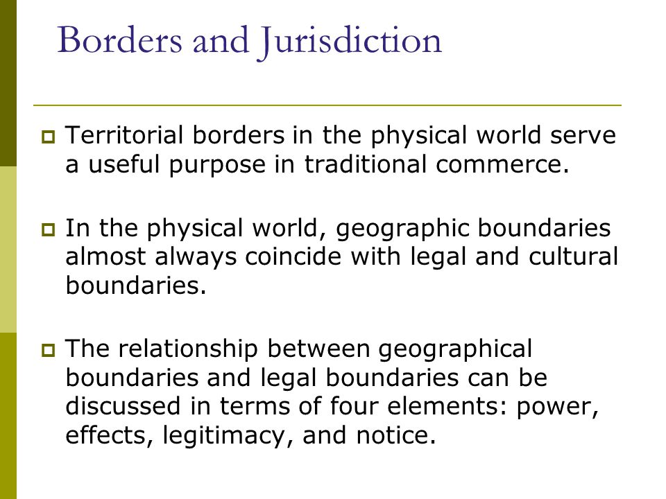 Borders and Jurisdiction  Territorial borders in the physical world serve a useful purpose in traditional commerce.