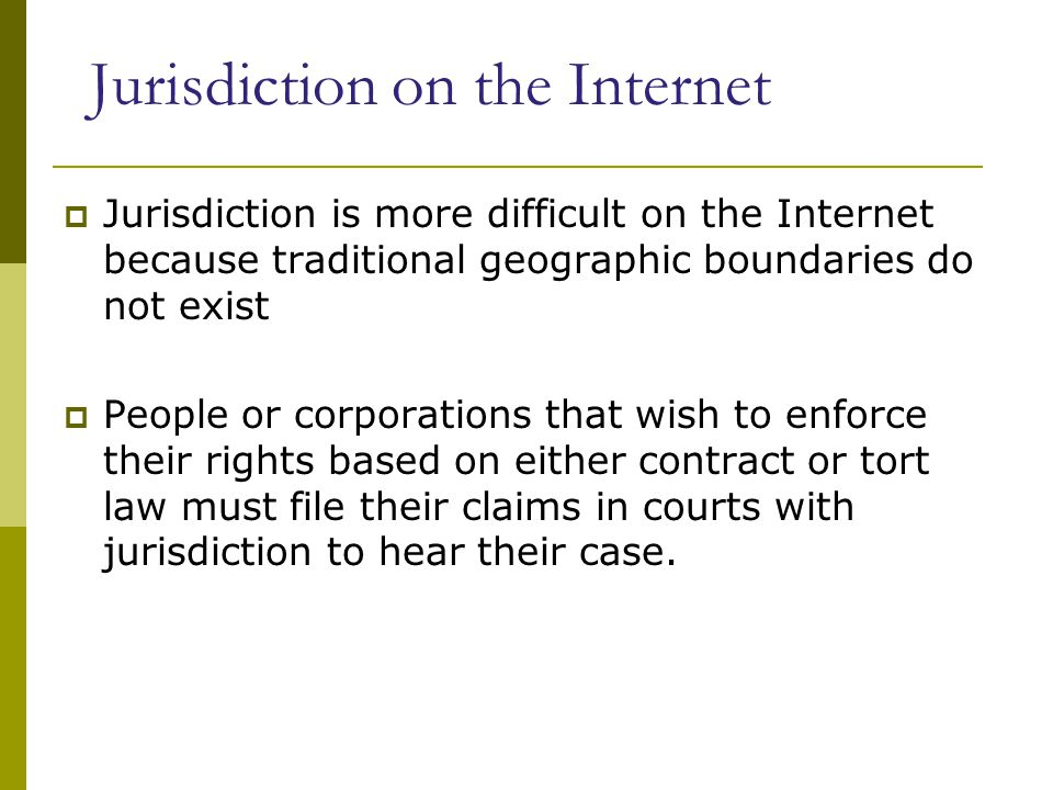 Jurisdiction on the Internet  Jurisdiction is more difficult on the Internet because traditional geographic boundaries do not exist  People or corporations that wish to enforce their rights based on either contract or tort law must file their claims in courts with jurisdiction to hear their case.
