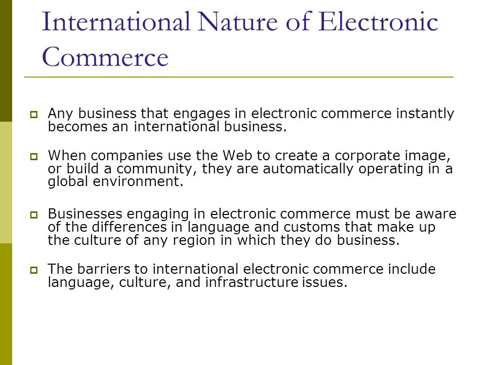 International Nature of Electronic Commerce  Any business that engages in electronic commerce instantly becomes an international business.