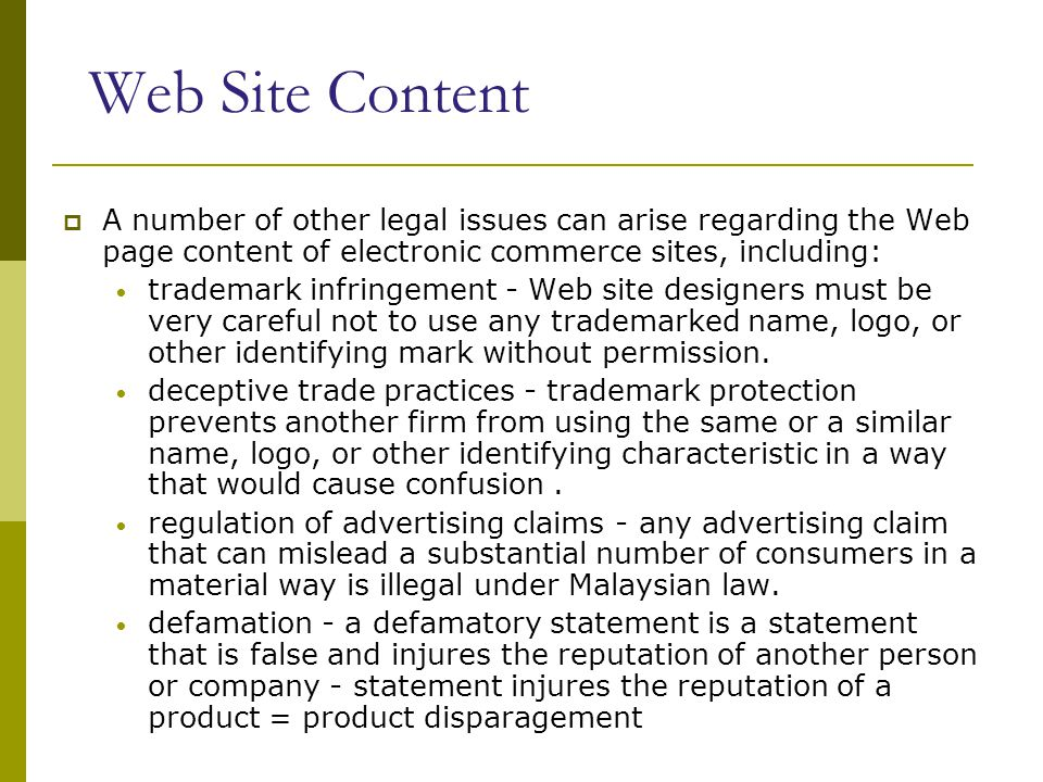 Web Site Content  A number of other legal issues can arise regarding the Web page content of electronic commerce sites, including: trademark infringement - Web site designers must be very careful not to use any trademarked name, logo, or other identifying mark without permission.