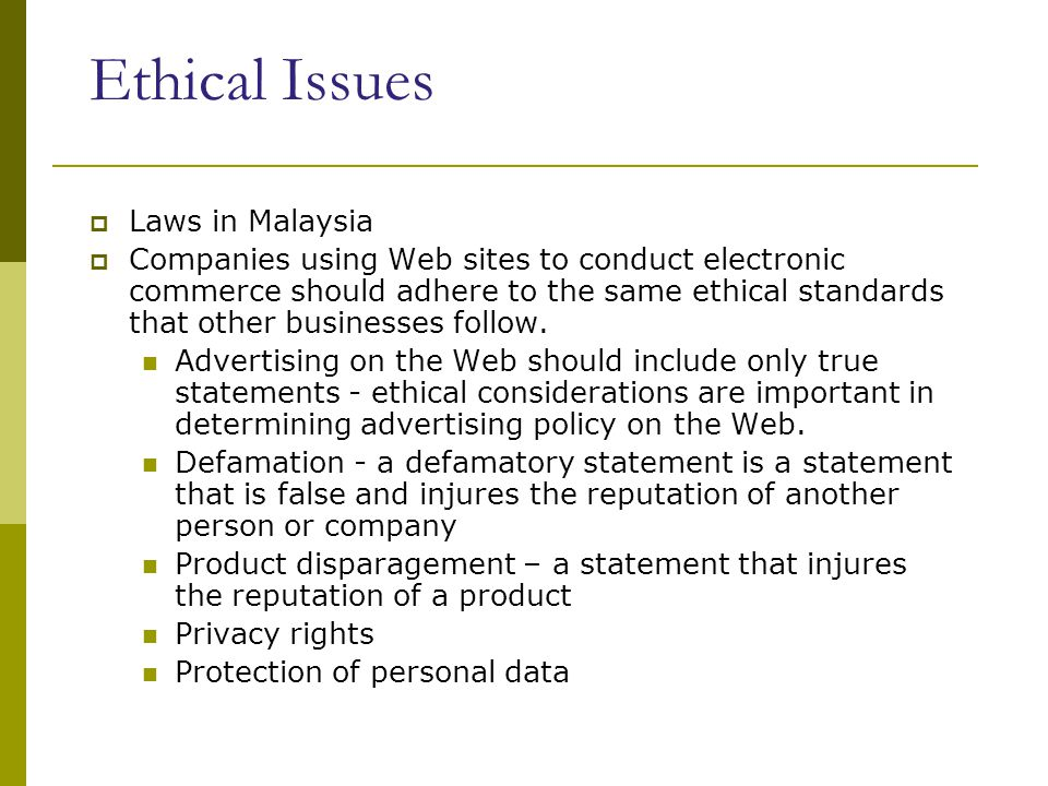 Ethical Issues  Laws in Malaysia  Companies using Web sites to conduct electronic commerce should adhere to the same ethical standards that other businesses follow.