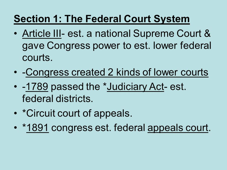Section 1: The Federal Court System Article III- est. a national Supreme Court & gave Congress power to est. lower federal courts. -Congress created 2