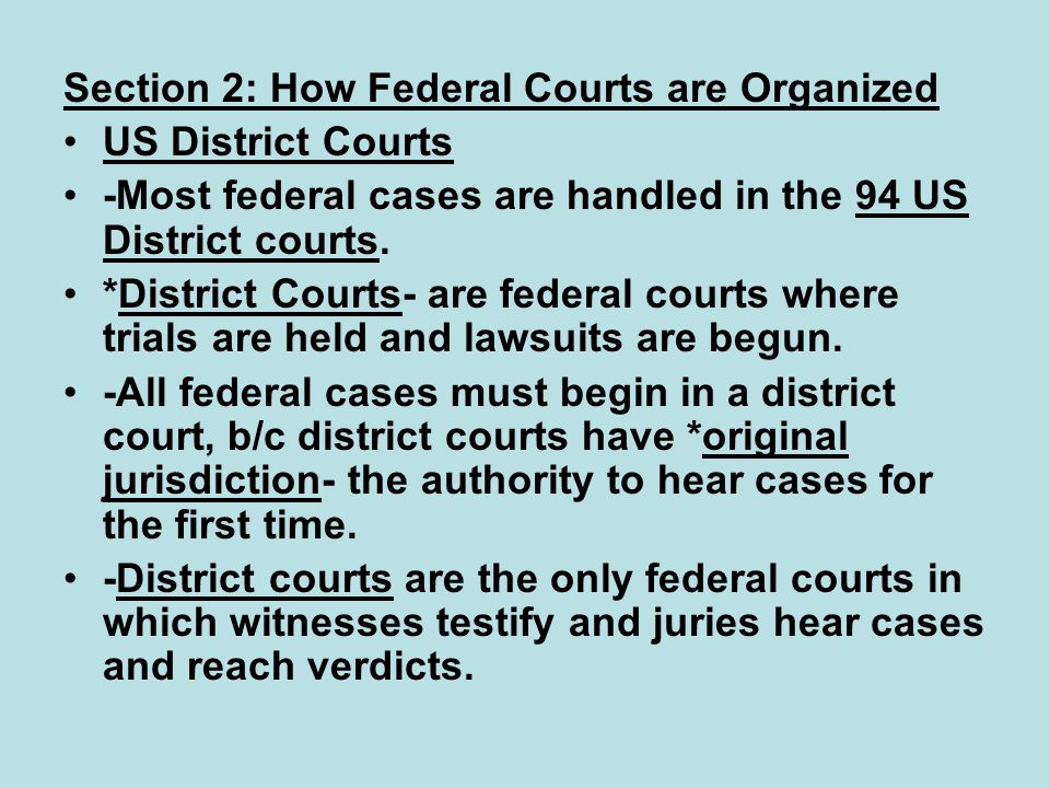 Section 2: How Federal Courts are Organized US District Courts -Most federal cases are handled in the 94 US District courts. *District Courts- are fed