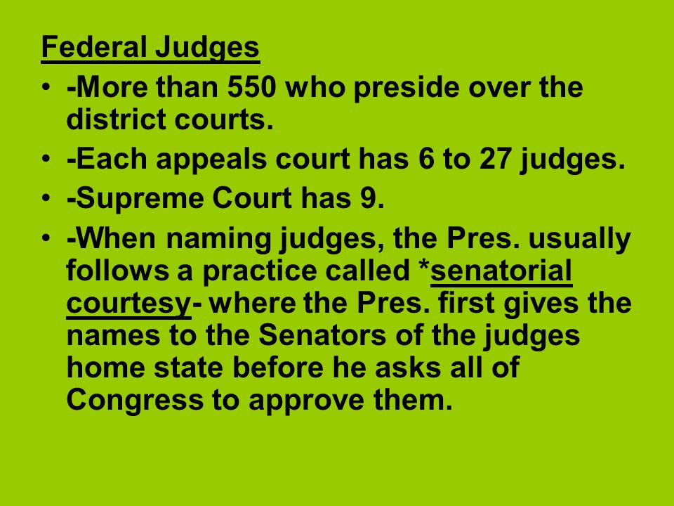 Federal Judges -More than 550 who preside over the district courts. -Each appeals court has 6 to 27 judges. -Supreme Court has 9. -When naming judges,
