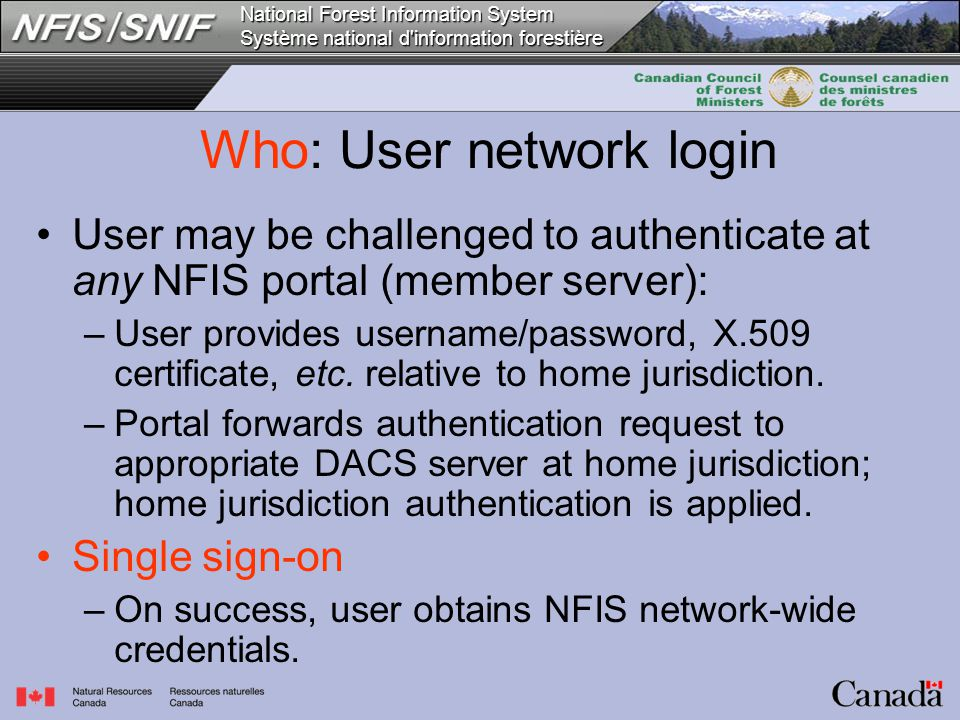 National Forest Information System Système national d information forestière Who: User network login User may be challenged to authenticate at any NFIS portal (member server): –User provides username/password, X.509 certificate, etc.