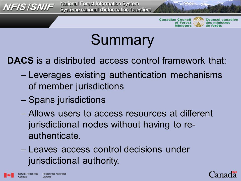 National Forest Information System Système national d information forestière Summary DACS is a distributed access control framework that: –Leverages existing authentication mechanisms of member jurisdictions –Spans jurisdictions –Allows users to access resources at different jurisdictional nodes without having to re- authenticate.