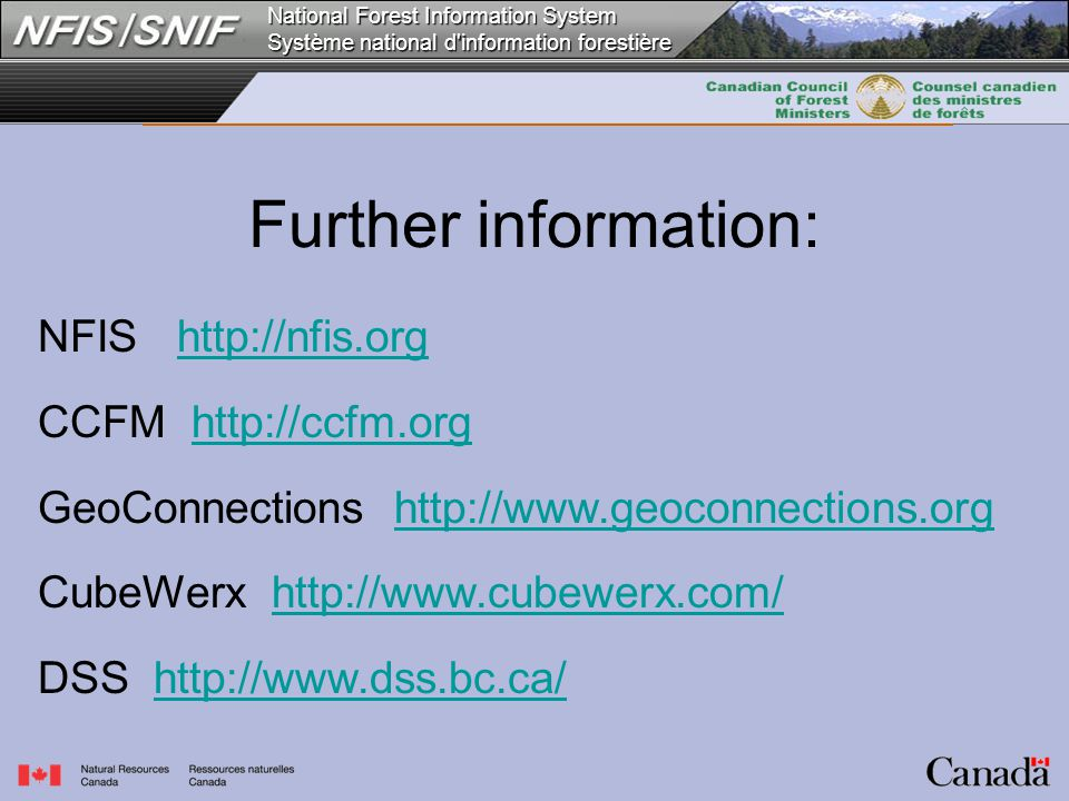 National Forest Information System Système national d information forestière Further information: NFIS http://nfis.orghttp://nfis.org CCFM http://ccfm.orghttp://ccfm.org GeoConnections http://www.geoconnections.orgwww.geoconnections.org CubeWerx http://www.cubewerx.com/ww.cubewerx.com/ DSS http://www.dss.bc.ca/http://www.dss.bc.ca/