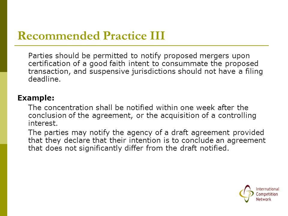 Recommended Practice III Parties should be permitted to notify proposed mergers upon certification of a good faith intent to consummate the proposed transaction, and suspensive jurisdictions should not have a filing deadline.