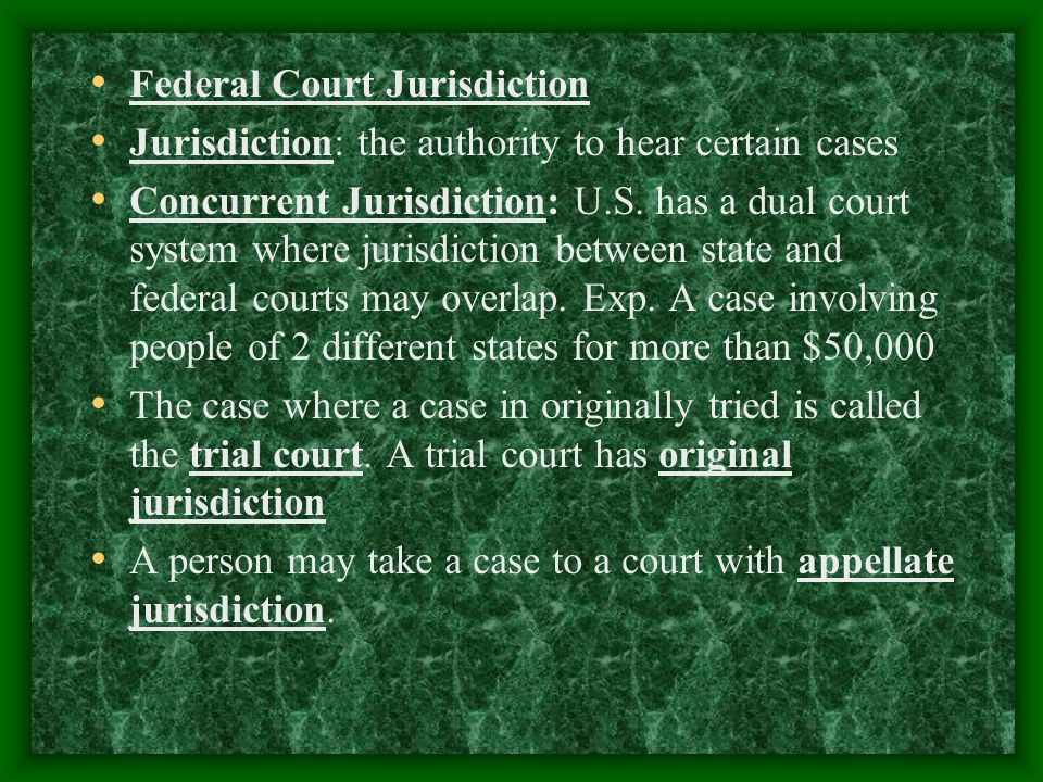 Federal Court Jurisdiction Jurisdiction: the authority to hear certain cases Concurrent Jurisdiction: U.S.