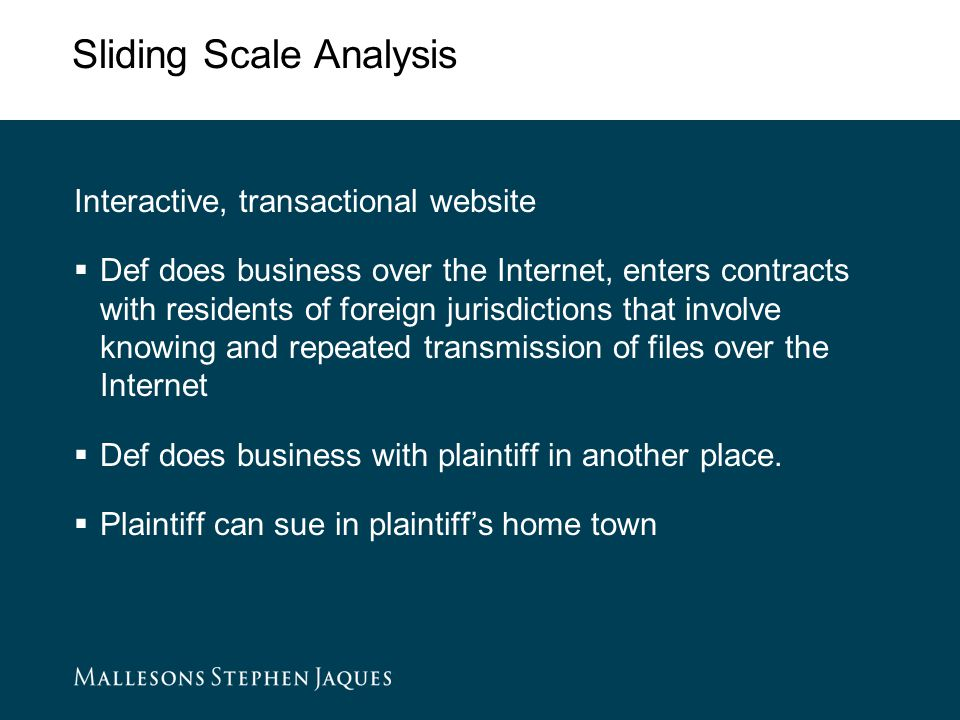 Sliding Scale Analysis Interactive, transactional website  Def does business over the Internet, enters contracts with residents of foreign jurisdictions that involve knowing and repeated transmission of files over the Internet  Def does business with plaintiff in another place.