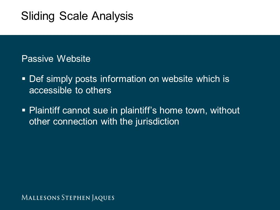 Sliding Scale Analysis Passive Website  Def simply posts information on website which is accessible to others  Plaintiff cannot sue in plaintiff's home town, without other connection with the jurisdiction
