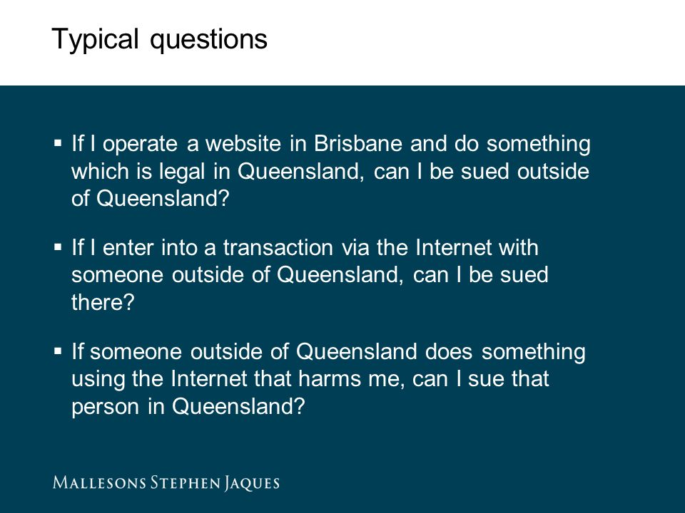 Typical questions  If I operate a website in Brisbane and do something which is legal in Queensland, can I be sued outside of Queensland.