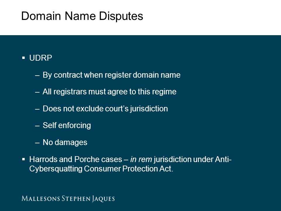 Domain Name Disputes  UDRP –By contract when register domain name –All registrars must agree to this regime –Does not exclude court's jurisdiction –Self enforcing –No damages  Harrods and Porche cases – in rem jurisdiction under Anti- Cybersquatting Consumer Protection Act.