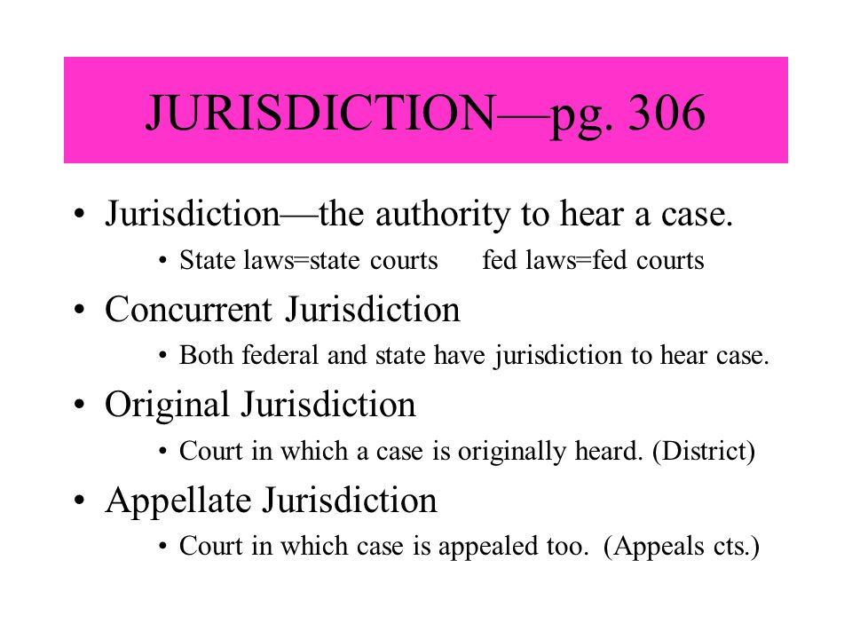 JURISDICTION—pg. 306 Jurisdiction—the authority to hear a case. State laws=state courts fed laws=fed courts Concurrent Jurisdiction Both federal and s