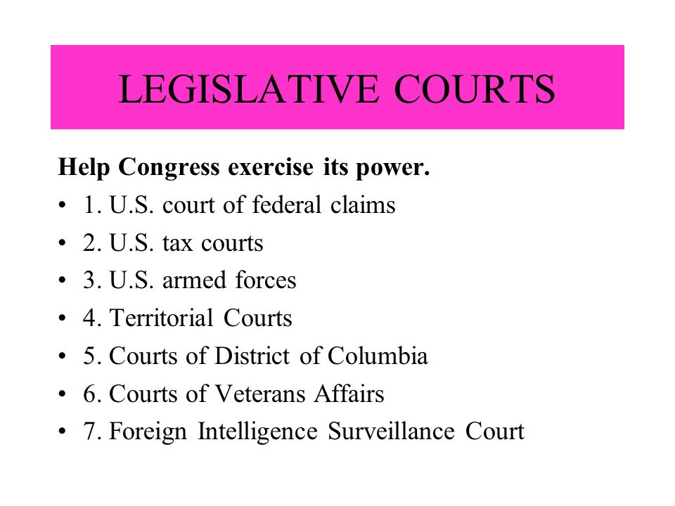 LEGISLATIVE COURTS Help Congress exercise its power. 1. U.S. court of federal claims 2. U.S. tax courts 3. U.S. armed forces 4. Territorial Courts 5.