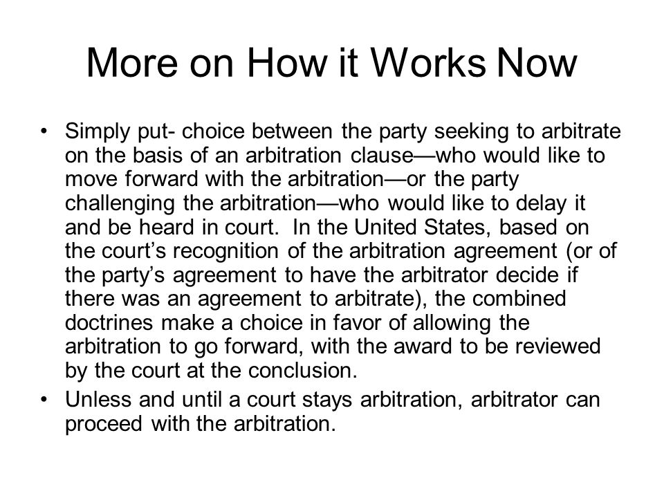 More on How it Works Now Simply put- choice between the party seeking to arbitrate on the basis of an arbitration clause—who would like to move forward with the arbitration—or the party challenging the arbitration—who would like to delay it and be heard in court.
