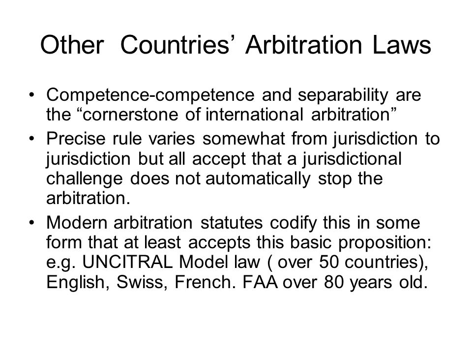 Other Countries' Arbitration Laws Competence-competence and separability are the cornerstone of international arbitration Precise rule varies somewhat from jurisdiction to jurisdiction but all accept that a jurisdictional challenge does not automatically stop the arbitration.
