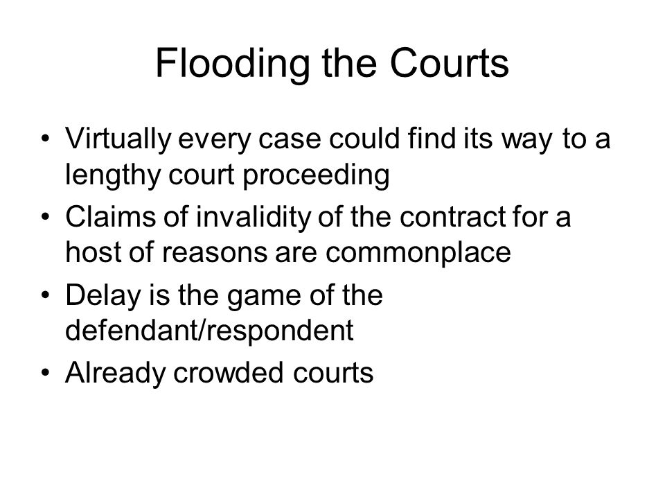 Flooding the Courts Virtually every case could find its way to a lengthy court proceeding Claims of invalidity of the contract for a host of reasons are commonplace Delay is the game of the defendant/respondent Already crowded courts