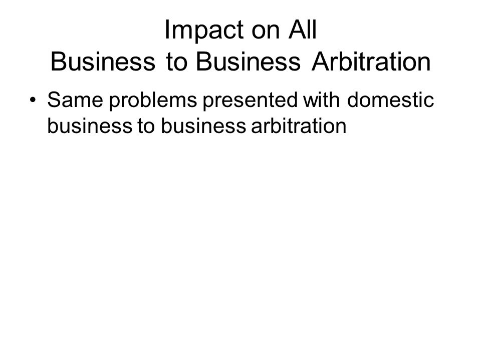 Impact on All Business to Business Arbitration Same problems presented with domestic business to business arbitration