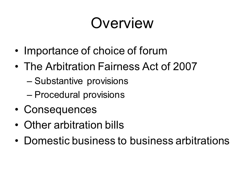 Overview Importance of choice of forum The Arbitration Fairness Act of 2007 –Substantive provisions –Procedural provisions Consequences Other arbitration bills Domestic business to business arbitrations