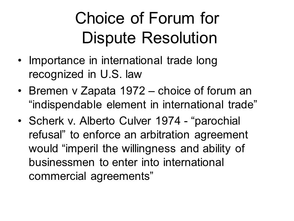 """Choice of Forum for Dispute Resolution Importance in international trade long recognized in U.S. law Bremen v Zapata 1972 – choice of forum an """"indisp"""