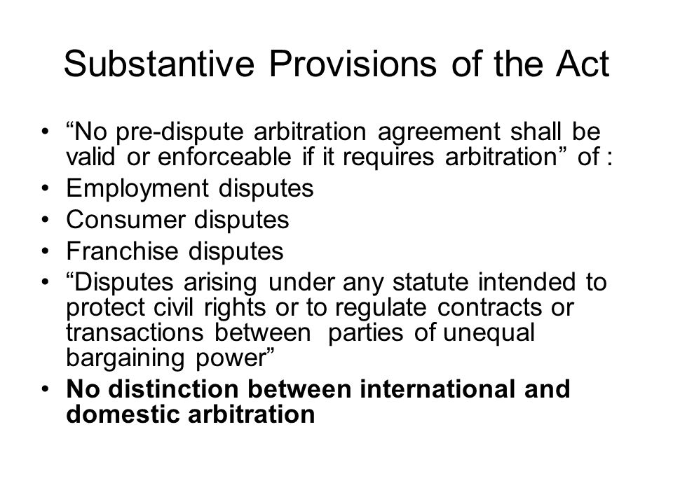 Substantive Provisions of the Act No pre-dispute arbitration agreement shall be valid or enforceable if it requires arbitration of : Employment disputes Consumer disputes Franchise disputes Disputes arising under any statute intended to protect civil rights or to regulate contracts or transactions between parties of unequal bargaining power No distinction between international and domestic arbitration