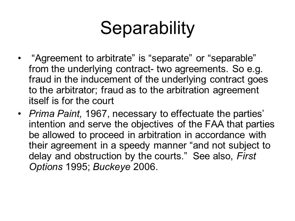 """Separability """"Agreement to arbitrate"""" is """"separate"""" or """"separable"""" from the underlying contract- two agreements. So e.g. fraud in the inducement of th"""