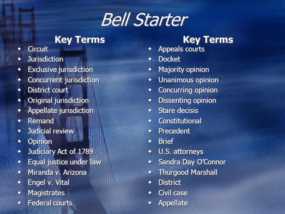 Bell Starter Key Terms  Circuit  Jurisdiction  Exclusive jurisdiction  Concurrent jurisdiction  District court  Original jurisdiction  Appellate jurisdiction  Remand  Judicial review  Opinion  Judiciary Act of 1789  Equal justice under law  Miranda v.